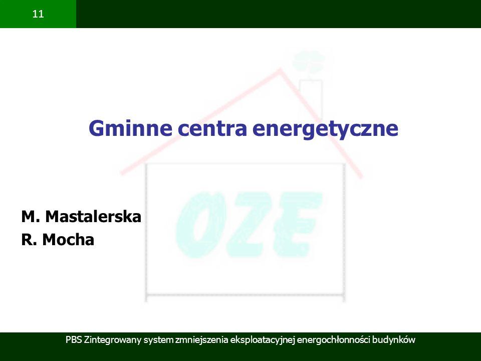 PBS Zintegrowany system zmniejszenia eksploatacyjnej energochłonności budynków 11 Gminne centra energetyczne M. Mastalerska R. Mocha