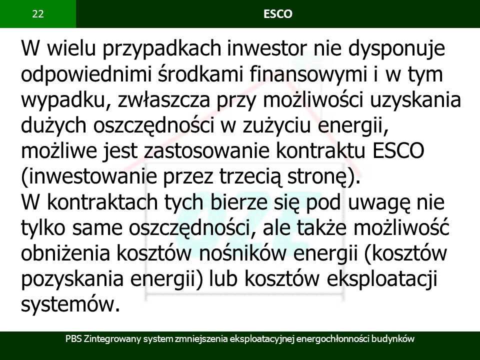 PBS Zintegrowany system zmniejszenia eksploatacyjnej energochłonności budynków 22 ESCO W wielu przypadkach inwestor nie dysponuje odpowiednimi środkam
