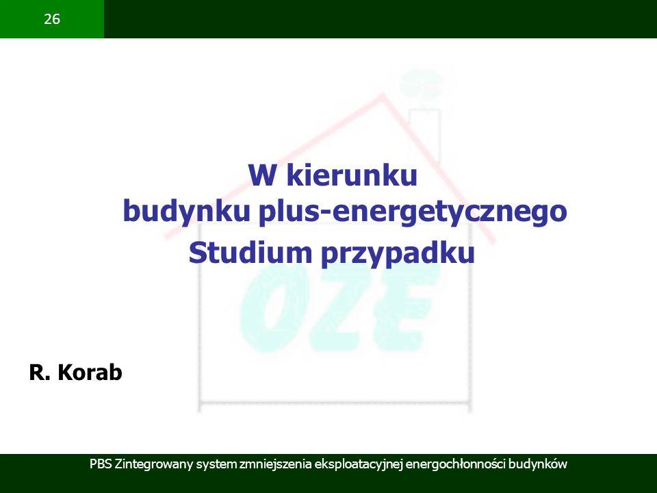 PBS Zintegrowany system zmniejszenia eksploatacyjnej energochłonności budynków 26 W kierunku budynku plus-energetycznego Studium przypadku R. Korab