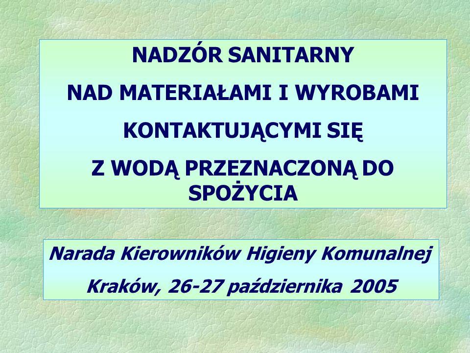 NADZÓR SANITARNY NAD MATERIAŁAMI I WYROBAMI KONTAKTUJĄCYMI SIĘ Z WODĄ PRZEZNACZONĄ DO SPOŻYCIA Narada Kierowników Higieny Komunalnej Kraków, 26-27 października 2005