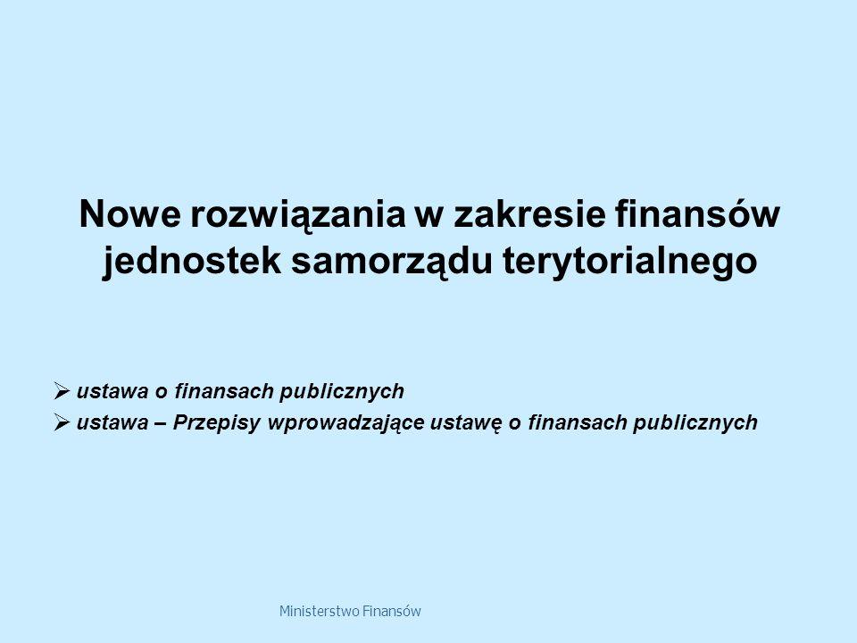 Ministerstwo Finansów Nowe rozwiązania w zakresie finansów jednostek samorządu terytorialnego ustawa o finansach publicznych ustawa – Przepisy wprowadzające ustawę o finansach publicznych