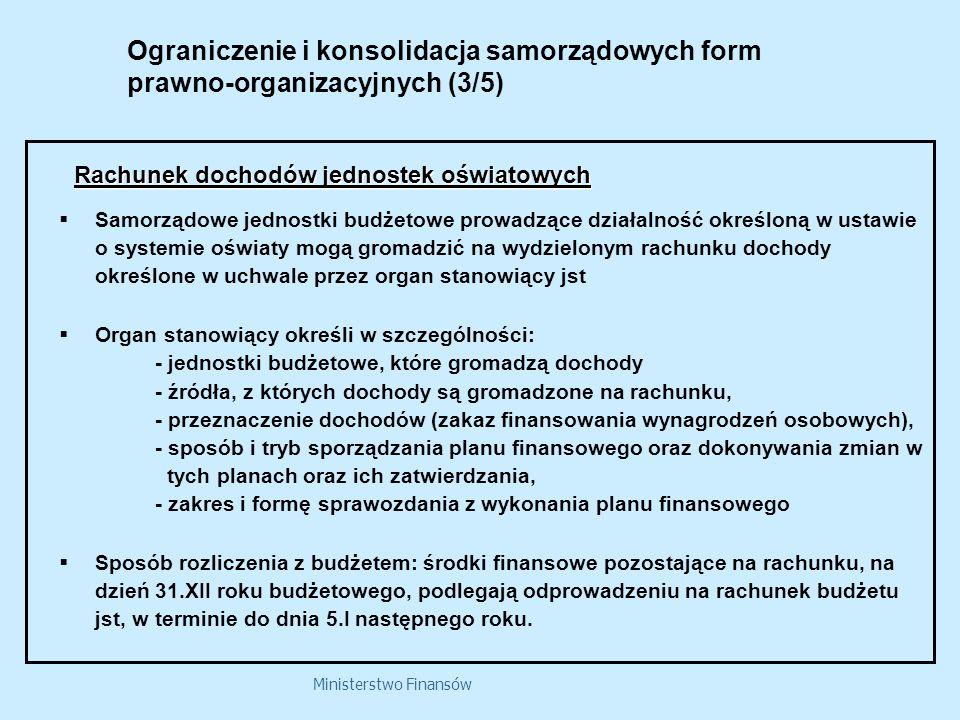 Ministerstwo Finansów Ograniczenie i konsolidacja samorządowych form prawno-organizacyjnych (3/5) Samorządowe jednostki budżetowe prowadzące działalność określoną w ustawie o systemie oświaty mogą gromadzić na wydzielonym rachunku dochody określone w uchwale przez organ stanowiący jst Organ stanowiący określi w szczególności: - jednostki budżetowe, które gromadzą dochody - źródła, z których dochody są gromadzone na rachunku, - przeznaczenie dochodów (zakaz finansowania wynagrodzeń osobowych), - sposób i tryb sporządzania planu finansowego oraz dokonywania zmian w tych planach oraz ich zatwierdzania, - zakres i formę sprawozdania z wykonania planu finansowego Sposób rozliczenia z budżetem: środki finansowe pozostające na rachunku, na dzień 31.XII roku budżetowego, podlegają odprowadzeniu na rachunek budżetu jst, w terminie do dnia 5.I następnego roku.