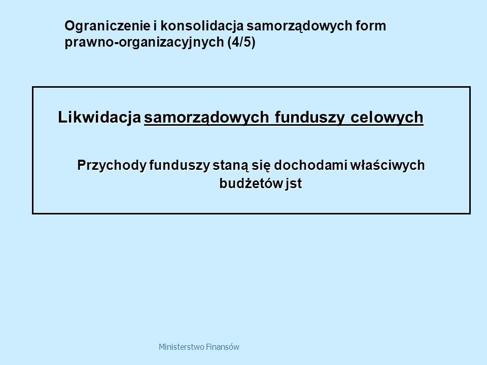 Ministerstwo Finansów Ograniczenie i konsolidacja samorządowych form prawno-organizacyjnych (4/5) Likwidacja samorządowych funduszy celowych Przychody