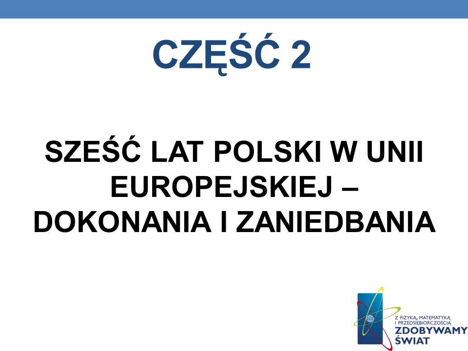 CZĘŚĆ 2 SZEŚĆ LAT POLSKI W UNII EUROPEJSKIEJ – DOKONANIA I ZANIEDBANIA