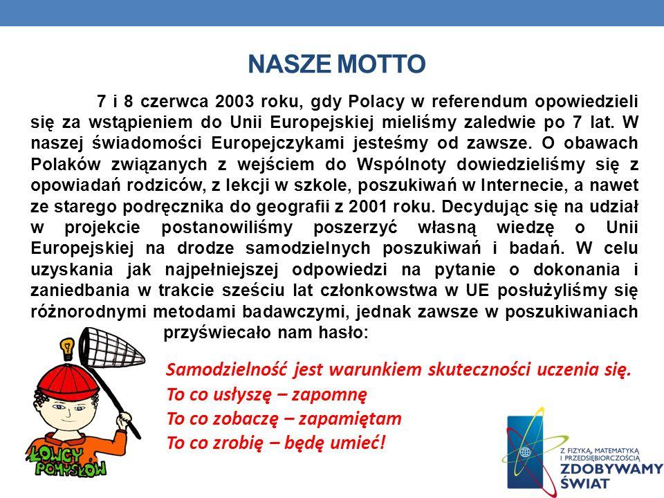 NASZE MOTTO 7 i 8 czerwca 2003 roku, gdy Polacy w referendum opowiedzieli się za wstąpieniem do Unii Europejskiej mieliśmy zaledwie po 7 lat. W naszej