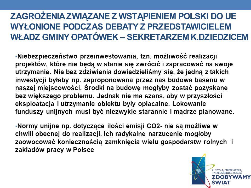 ZAGROŻENIA ZWIĄZANE Z WSTĄPIENIEM POLSKI DO UE WYŁONIONE PODCZAS DEBATY Z PRZEDSTAWICIELEM WŁADZ GMINY OPATÓWEK – SEKRETARZEM K.DZIEDZICEM (C.D.) Wszystkie kraje UE wspólnie ponoszą konsekwencje kryzysu gospodarczego Mieszanie się kultur – do Polski przenikają modele życia pozostające w sprzeczności w wartościami i kulturą polską Zagrożenia chrześcijańskich wartości Niezgoda poglądów prowadzi do niepotrzebnych konfliktów międzyludzkich