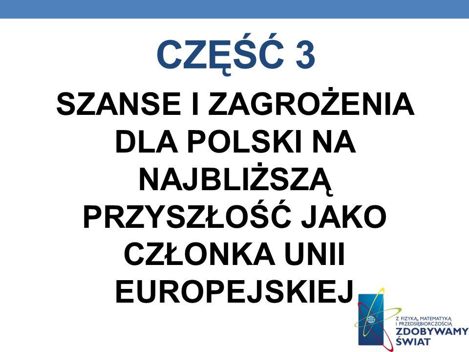 CZĘŚĆ 3 SZANSE I ZAGROŻENIA DLA POLSKI NA NAJBLIŻSZĄ PRZYSZŁOŚĆ JAKO CZŁONKA UNII EUROPEJSKIEJ