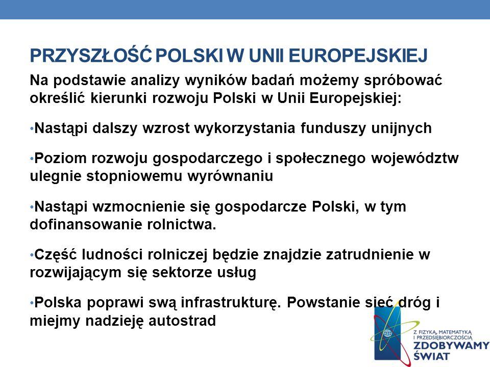 PRZYSZŁOŚĆ POLSKI W UNII EUROPEJSKIEJ Na podstawie analizy wyników badań możemy spróbować określić kierunki rozwoju Polski w Unii Europejskiej: Nastąp