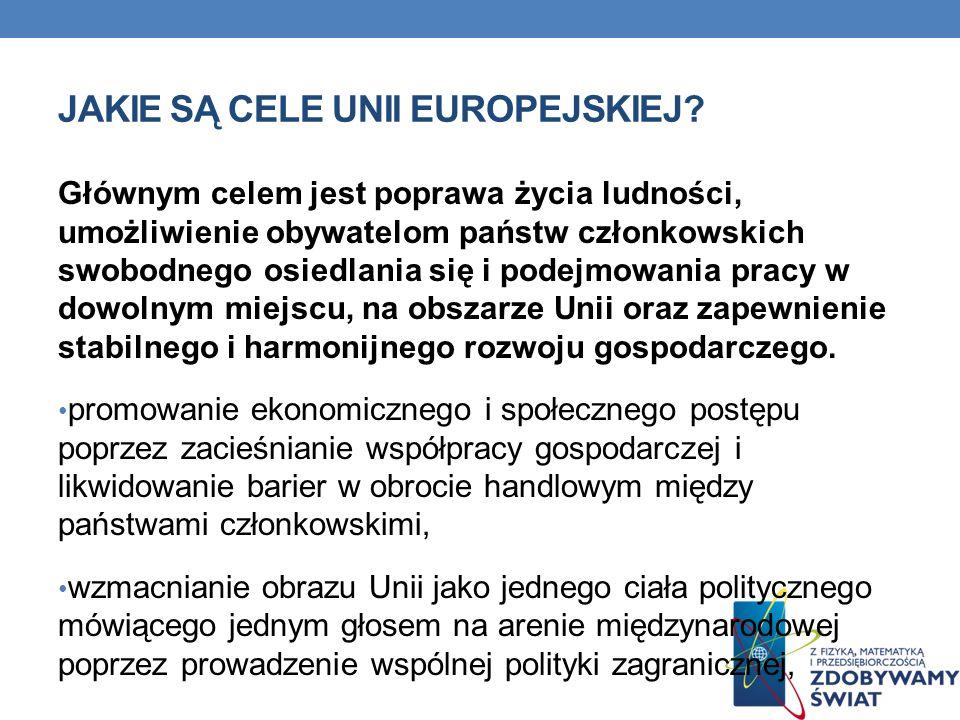 JAKIE SĄ CELE UNII EUROPEJSKIEJ? Głównym celem jest poprawa życia ludności, umożliwienie obywatelom państw członkowskich swobodnego osiedlania się i p