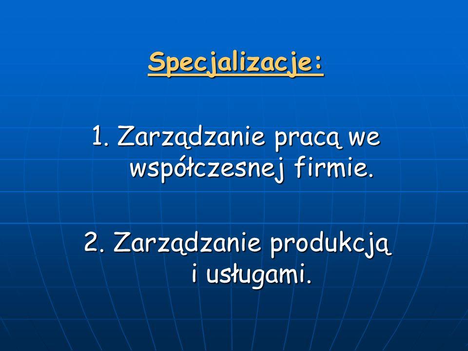 Specjalizacje: 1. Zarządzanie pracą we współczesnej firmie. 2. Zarządzanie produkcją i usługami.