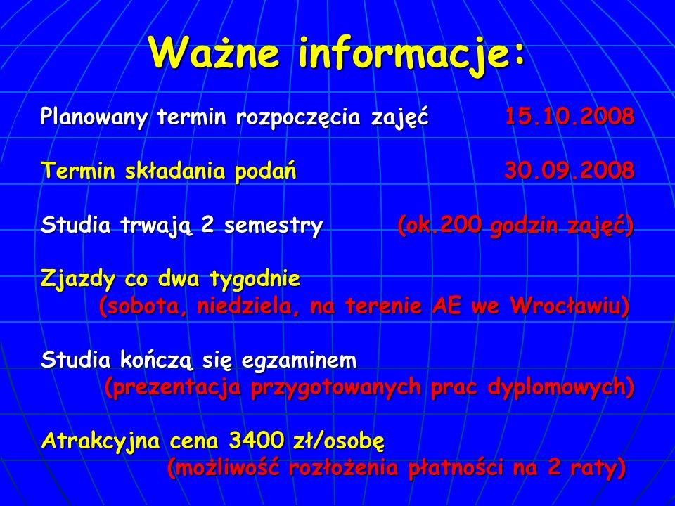Ważne informacje: Planowany termin rozpoczęcia zajęć 15.10.2008 Termin składania podań 30.09.2008 Studia trwają 2 semestry (ok.200 godzin zajęć) Zjazdy co dwa tygodnie (sobota, niedziela, na terenie AE we Wrocławiu) (sobota, niedziela, na terenie AE we Wrocławiu) Studia kończą się egzaminem (prezentacja przygotowanych prac dyplomowych) (prezentacja przygotowanych prac dyplomowych) Atrakcyjna cena 3400 zł/osobę (możliwość rozłożenia płatności na 2 raty) (możliwość rozłożenia płatności na 2 raty)