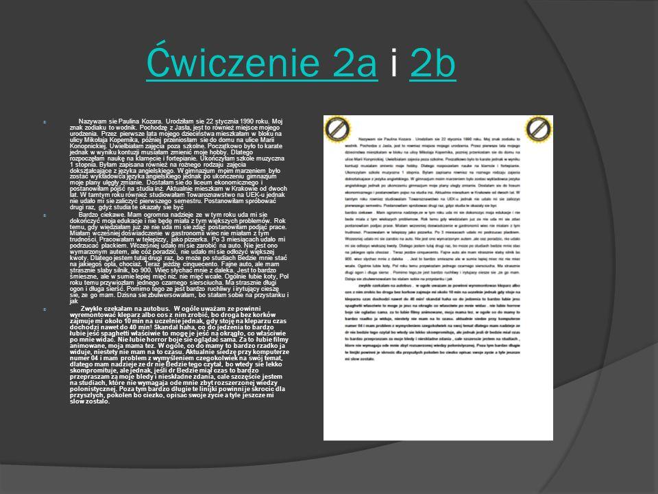 Ćwiczenie 2aĆwiczenie 2a i 2b2b Nazywam sie Paulina Kozara. Urodziłam sie 22 stycznia 1990 roku. Moj znak zodiaku to wodnik. Pochodzę z Jasła, jest to