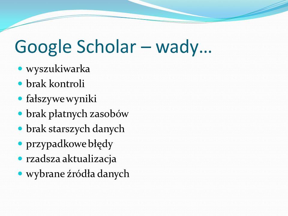 Google Scholar – wady… wyszukiwarka brak kontroli fałszywe wyniki brak płatnych zasobów brak starszych danych przypadkowe błędy rzadsza aktualizacja w
