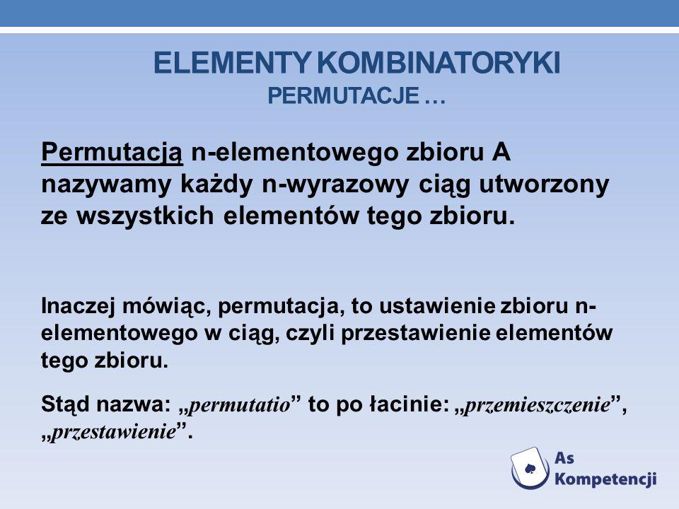 ELEMENTY KOMBINATORYKI PERMUTACJE … Permutacją n-elementowego zbioru A nazywamy każdy n-wyrazowy ciąg utworzony ze wszystkich elementów tego zbioru.