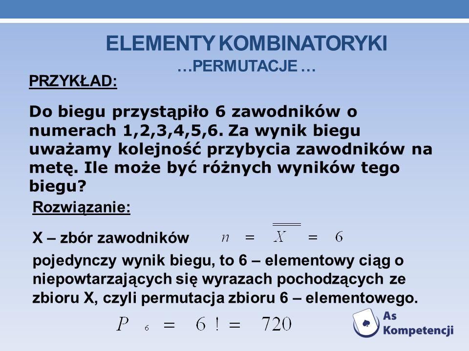 ELEMENTY KOMBINATORYKI …PERMUTACJE … PRZYKŁAD: Do biegu przystąpiło 6 zawodników o numerach 1,2,3,4,5,6.