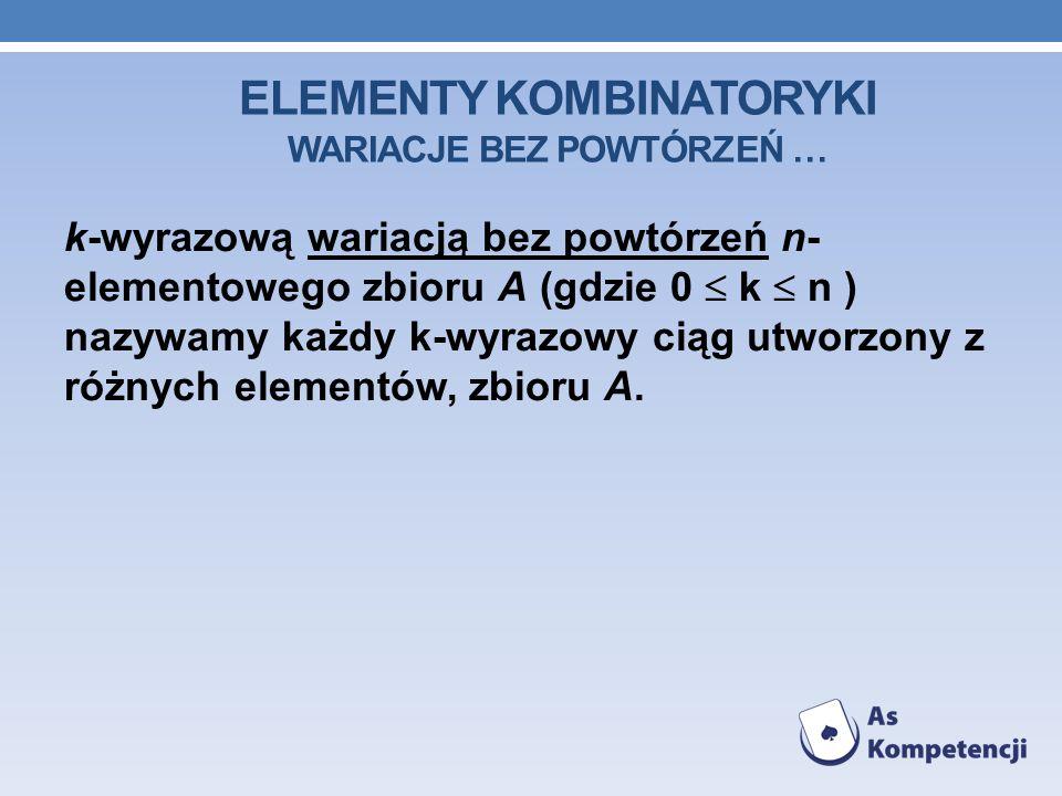 ELEMENTY KOMBINATORYKI WARIACJE BEZ POWTÓRZEŃ … k-wyrazową wariacją bez powtórzeń n- elementowego zbioru A (gdzie 0 k n ) nazywamy każdy k-wyrazowy ciąg utworzony z różnych elementów, zbioru A.