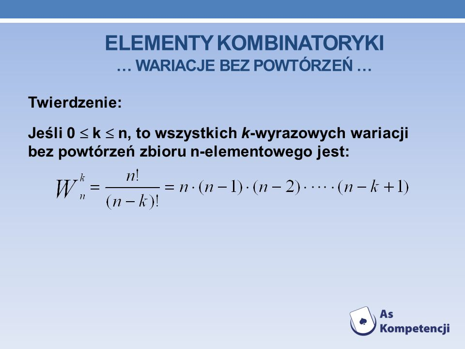 ELEMENTY KOMBINATORYKI … WARIACJE BEZ POWTÓRZEŃ … Twierdzenie: Jeśli 0 k n, to wszystkich k-wyrazowych wariacji bez powtórzeń zbioru n-elementowego jest: