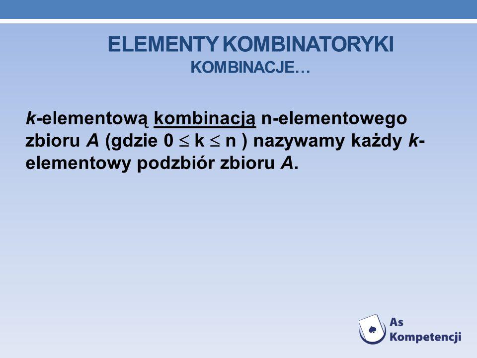 ELEMENTY KOMBINATORYKI KOMBINACJE… k-elementową kombinacją n-elementowego zbioru A (gdzie 0 k n ) nazywamy każdy k- elementowy podzbiór zbioru A.