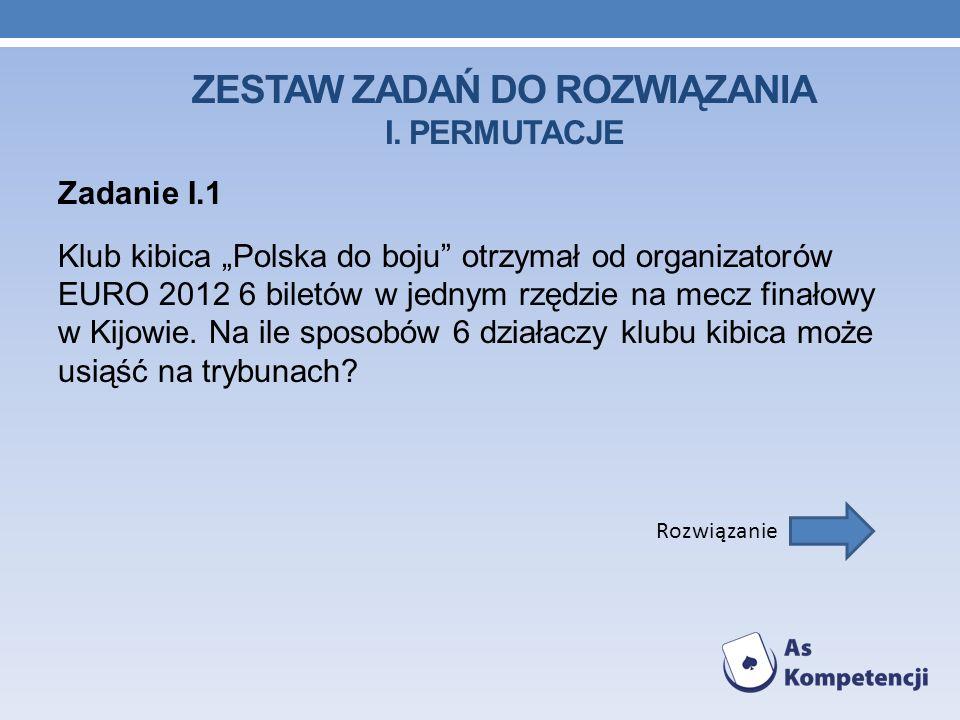 ZESTAW ZADAŃ DO ROZWIĄZANIA I. PERMUTACJE Zadanie I.1 Klub kibica Polska do boju otrzymał od organizatorów EURO 2012 6 biletów w jednym rzędzie na mec