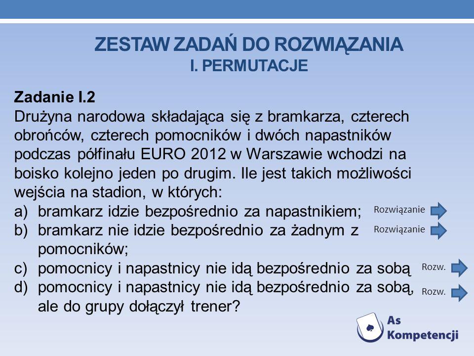 ZESTAW ZADAŃ DO ROZWIĄZANIA I. PERMUTACJE Zadanie I.2 Drużyna narodowa składająca się z bramkarza, czterech obrońców, czterech pomocników i dwóch napa
