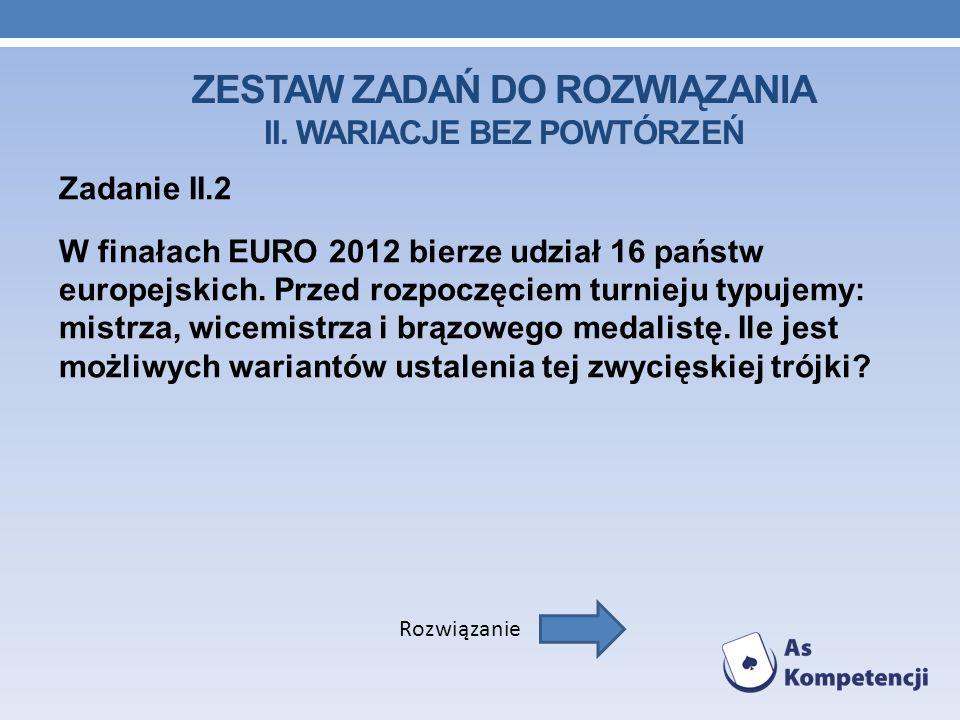 ZESTAW ZADAŃ DO ROZWIĄZANIA II. WARIACJE BEZ POWTÓRZEŃ Zadanie II.2 W finałach EURO 2012 bierze udział 16 państw europejskich. Przed rozpoczęciem turn