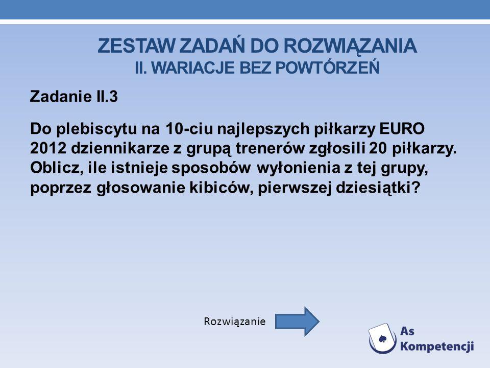 ZESTAW ZADAŃ DO ROZWIĄZANIA II. WARIACJE BEZ POWTÓRZEŃ Zadanie II.3 Do plebiscytu na 10-ciu najlepszych piłkarzy EURO 2012 dziennikarze z grupą trener