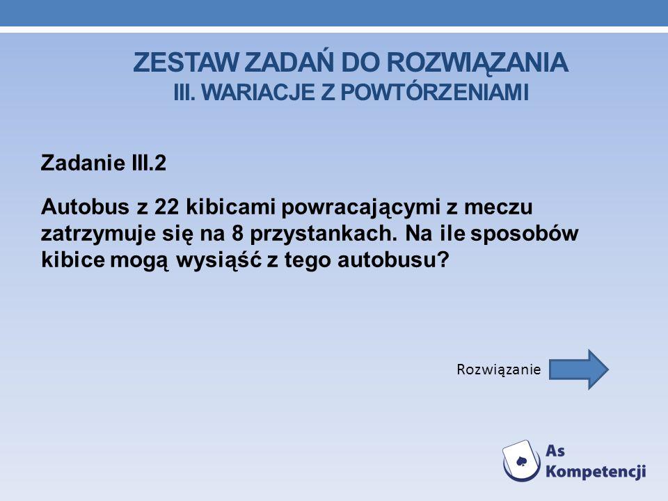 ZESTAW ZADAŃ DO ROZWIĄZANIA III. WARIACJE Z POWTÓRZENIAMI Zadanie III.2 Autobus z 22 kibicami powracającymi z meczu zatrzymuje się na 8 przystankach.