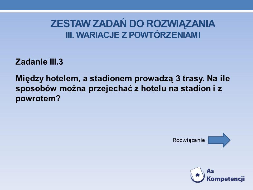 ZESTAW ZADAŃ DO ROZWIĄZANIA III. WARIACJE Z POWTÓRZENIAMI Zadanie III.3 Między hotelem, a stadionem prowadzą 3 trasy. Na ile sposobów można przejechać