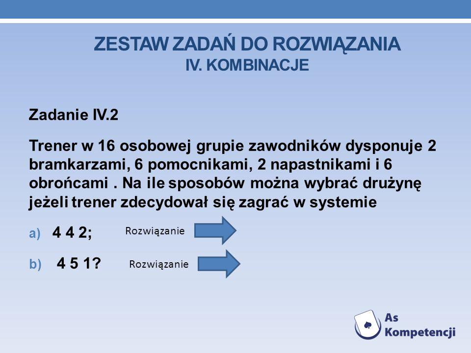 ZESTAW ZADAŃ DO ROZWIĄZANIA IV. KOMBINACJE Zadanie IV.2 Trener w 16 osobowej grupie zawodników dysponuje 2 bramkarzami, 6 pomocnikami, 2 napastnikami