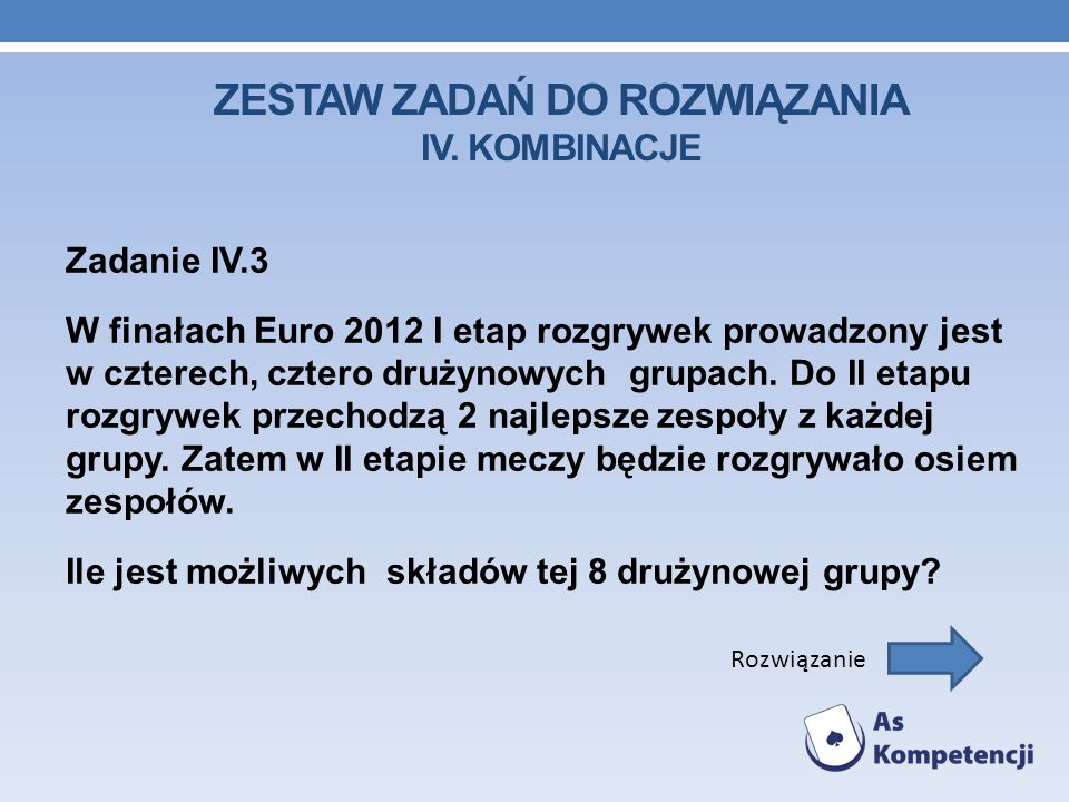 ZESTAW ZADAŃ DO ROZWIĄZANIA IV. KOMBINACJE Zadanie IV.3 W finałach Euro 2012 I etap rozgrywek prowadzony jest w czterech, cztero drużynowych grupach.