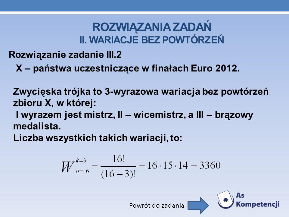 ROZWIĄZANIA ZADAŃ II. WARIACJE BEZ POWTÓRZEŃ Rozwiązanie zadanie III.2 Powrót do zadania X – państwa uczestniczące w finałach Euro 2012. Zwycięska tró