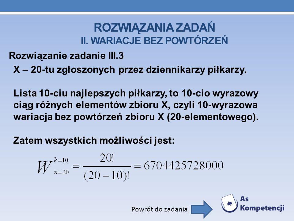 ROZWIĄZANIA ZADAŃ II. WARIACJE BEZ POWTÓRZEŃ Rozwiązanie zadanie III.3 Powrót do zadania X – 20-tu zgłoszonych przez dziennikarzy piłkarzy. Lista 10-c