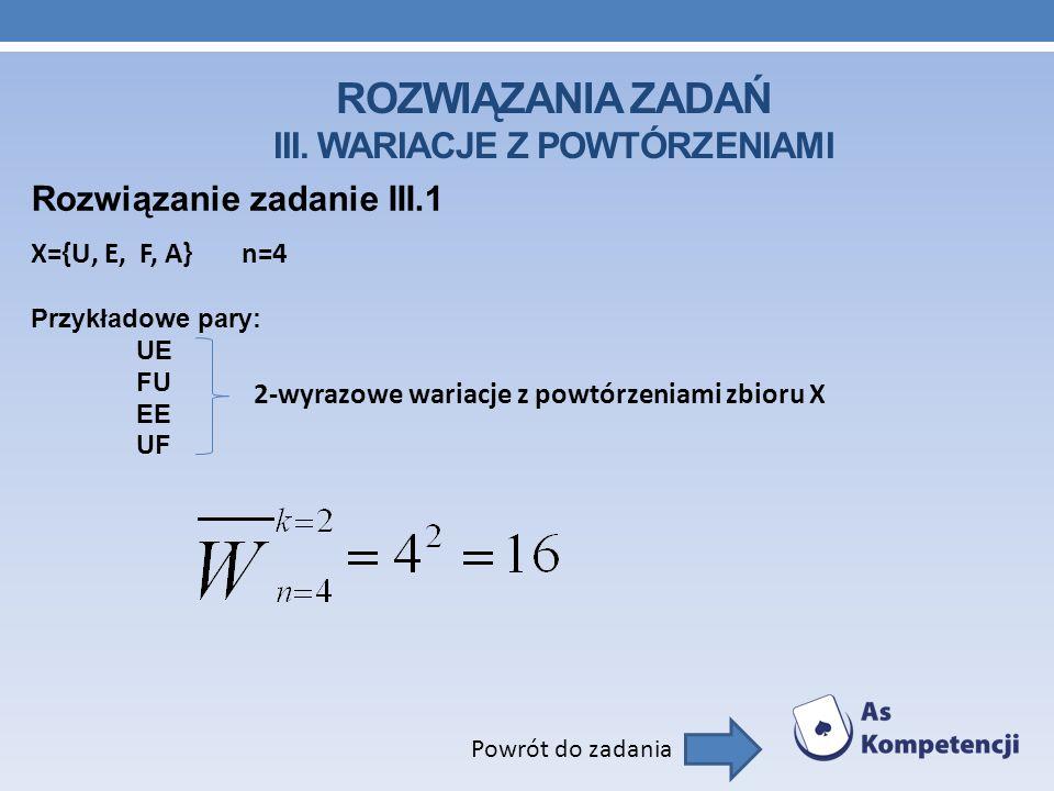 ROZWIĄZANIA ZADAŃ III. WARIACJE Z POWTÓRZENIAMI Rozwiązanie zadanie III.1 Powrót do zadania X={U, E, F, A}n=4 Przykładowe pary: UE FU EE UF 2-wyrazowe