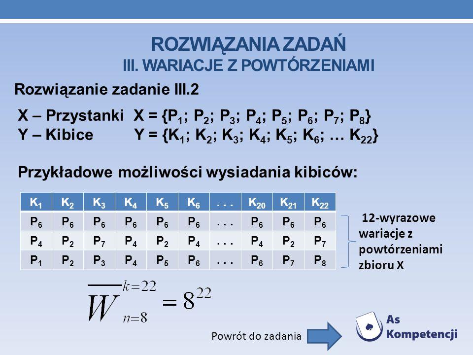 ROZWIĄZANIA ZADAŃ III. WARIACJE Z POWTÓRZENIAMI Rozwiązanie zadanie III.2 Powrót do zadania X – Przystanki X = {P 1 ; P 2 ; P 3 ; P 4 ; P 5 ; P 6 ; P