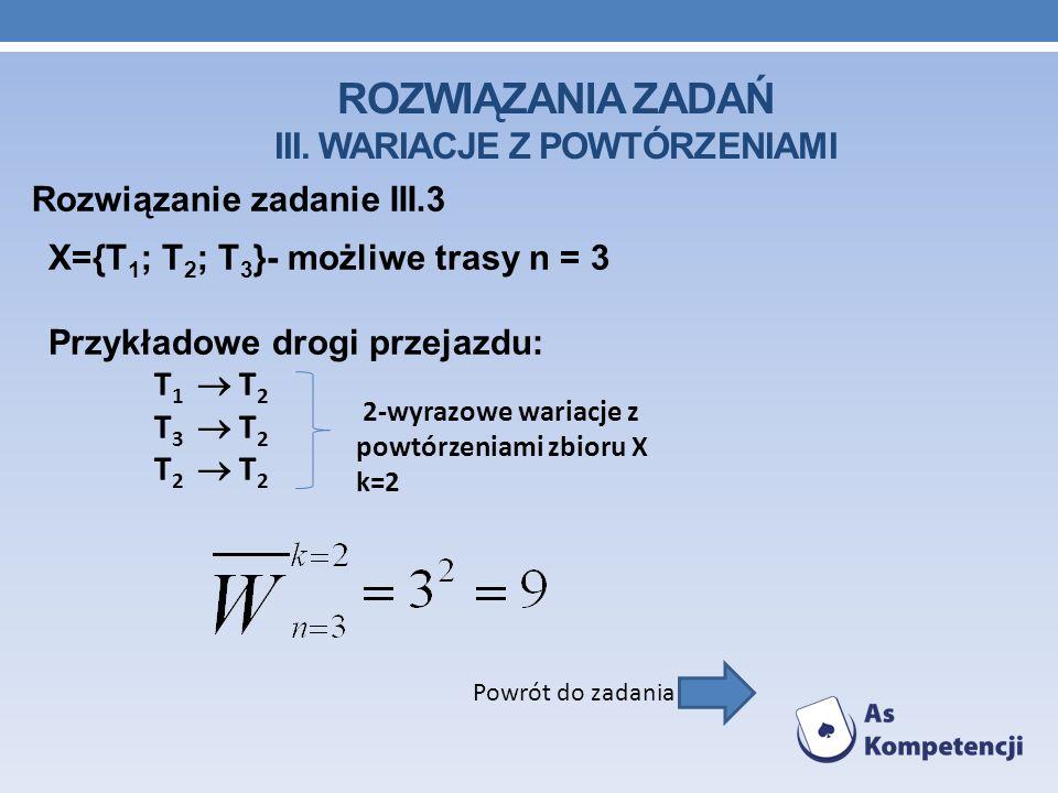 ROZWIĄZANIA ZADAŃ III. WARIACJE Z POWTÓRZENIAMI Rozwiązanie zadanie III.3 Powrót do zadania X={T 1 ; T 2 ; T 3 }- możliwe trasy n = 3 Przykładowe drog