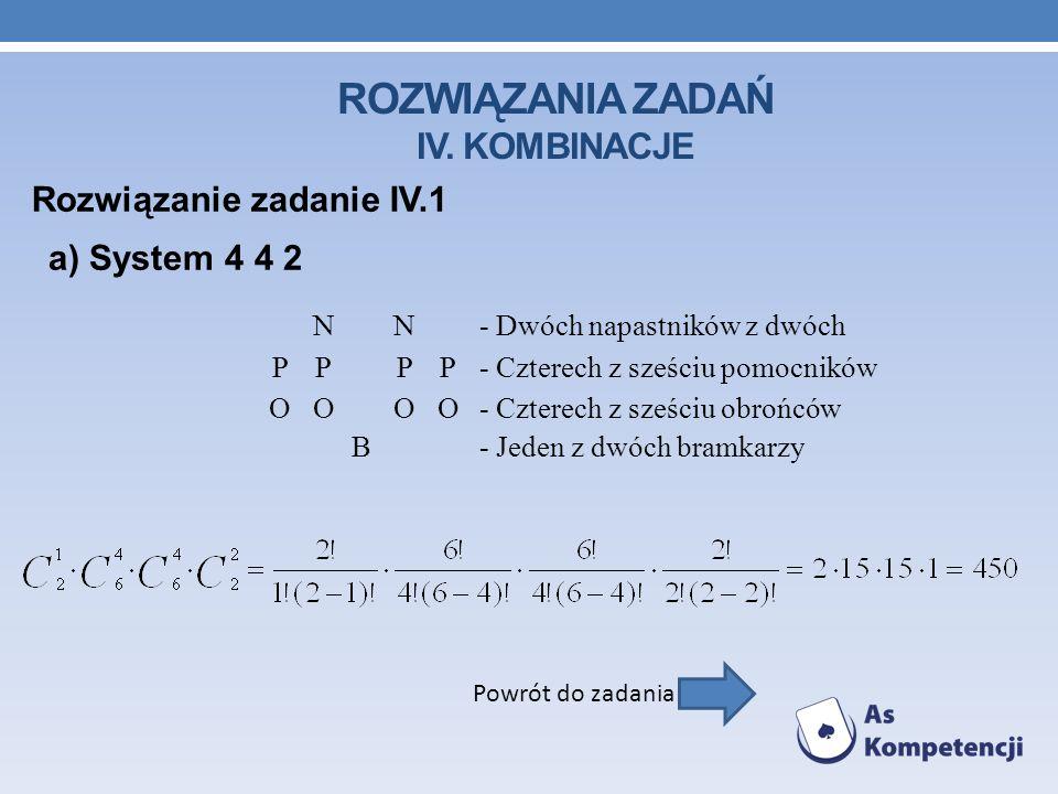 ROZWIĄZANIA ZADAŃ IV. KOMBINACJE Rozwiązanie zadanie IV.1 Powrót do zadania a) System 4 4 2 NN- Dwóch napastników z dwóch PPPP- Czterech z sześciu pom