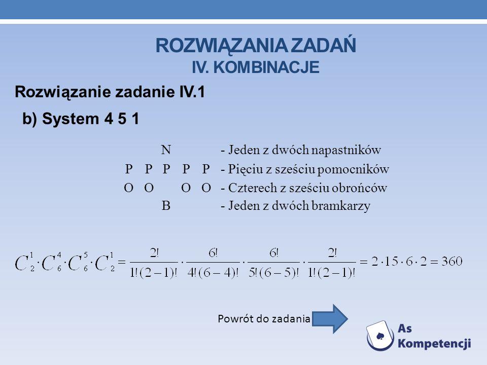 ROZWIĄZANIA ZADAŃ IV. KOMBINACJE Rozwiązanie zadanie IV.1 Powrót do zadania b) System 4 5 1 N- Jeden z dwóch napastników PPPPP- Pięciu z sześciu pomoc
