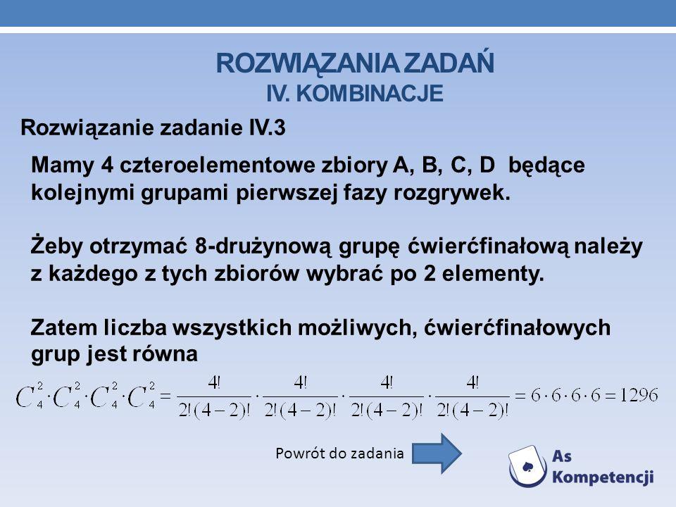 ROZWIĄZANIA ZADAŃ IV. KOMBINACJE Rozwiązanie zadanie IV.3 Powrót do zadania Mamy 4 czteroelementowe zbiory A, B, C, D będące kolejnymi grupami pierwsz