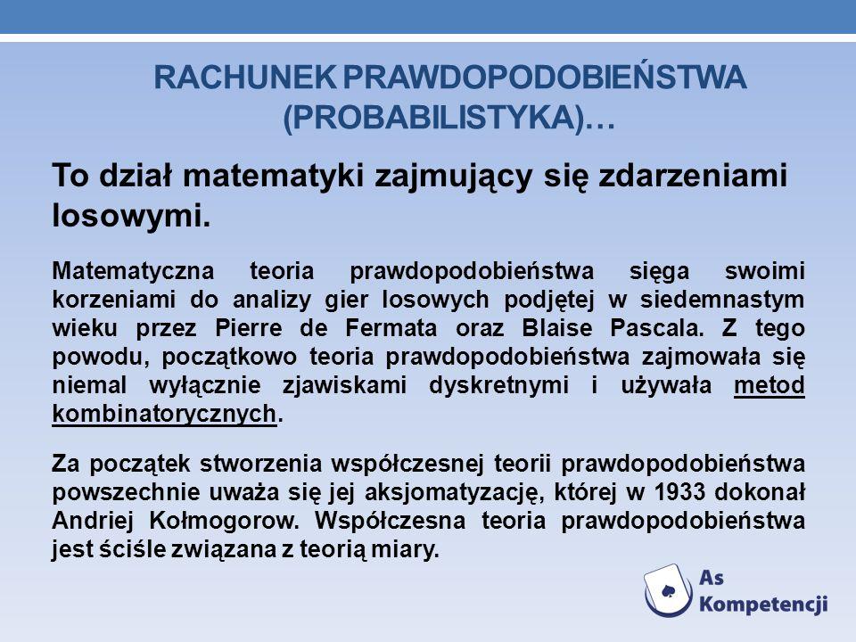 RACHUNEK PRAWDOPODOBIEŃSTWA (PROBABILISTYKA)… To dział matematyki zajmujący się zdarzeniami losowymi. Matematyczna teoria prawdopodobieństwa sięga swo