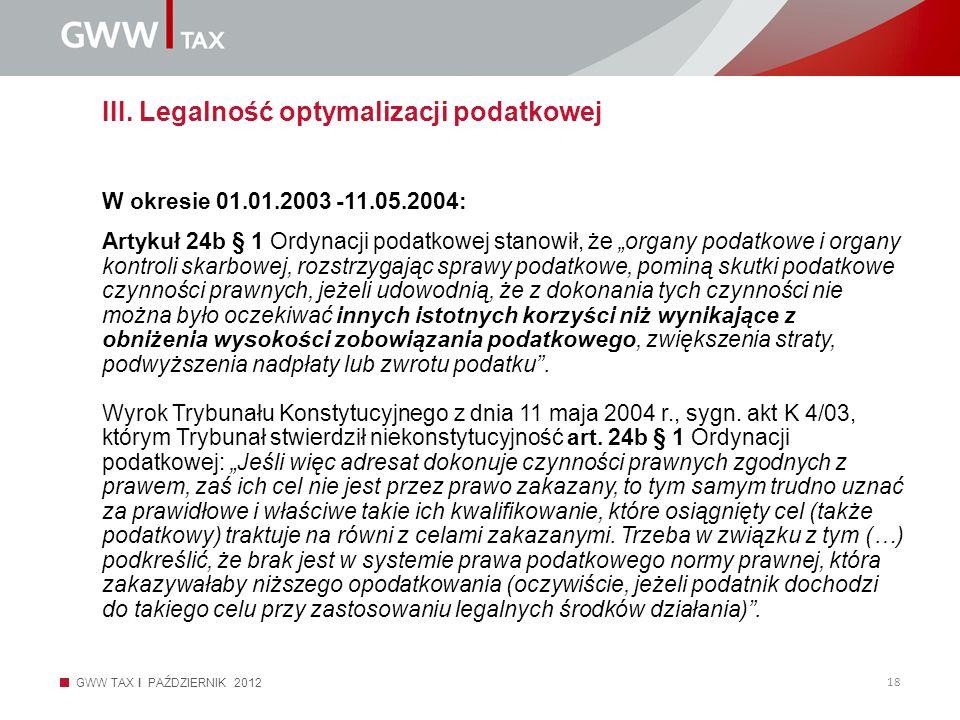 GWW TAX I PAŹDZIERNIK 2012 18 III. Legalność optymalizacji podatkowej W okresie 01.01.2003 -11.05.2004: Artykuł 24b § 1 Ordynacji podatkowej stanowił,