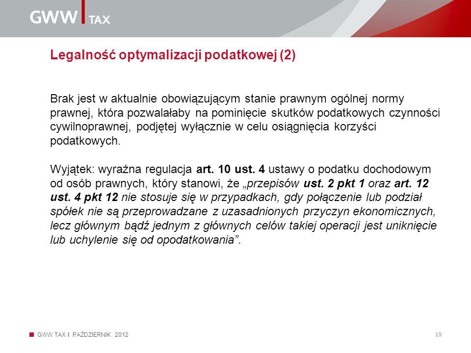 GWW TAX I PAŹDZIERNIK 2012 19 Legalność optymalizacji podatkowej (2) Brak jest w aktualnie obowiązującym stanie prawnym ogólnej normy prawnej, która p