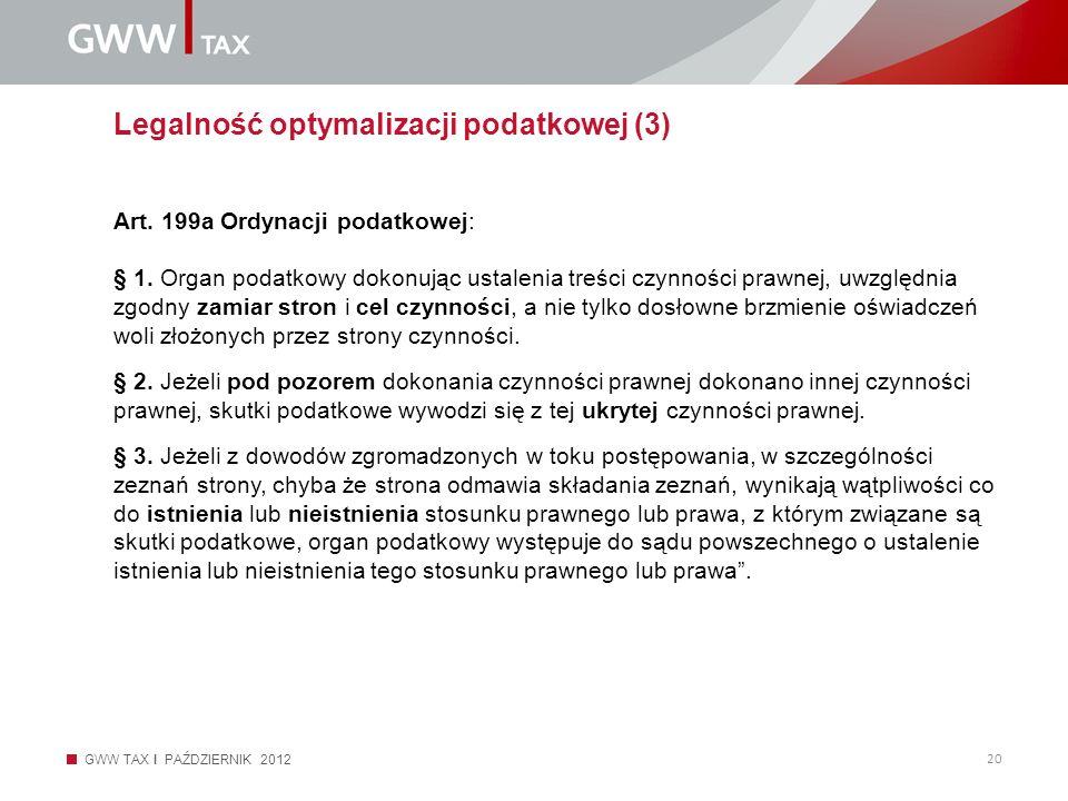 GWW TAX I PAŹDZIERNIK 2012 20 Legalność optymalizacji podatkowej (3) Art. 199a Ordynacji podatkowej: § 1. Organ podatkowy dokonując ustalenia treści c