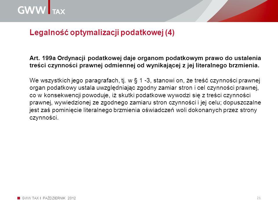 GWW TAX I PAŹDZIERNIK 2012 21 Legalność optymalizacji podatkowej (4) Art. 199a Ordynacji podatkowej daje organom podatkowym prawo do ustalenia treści