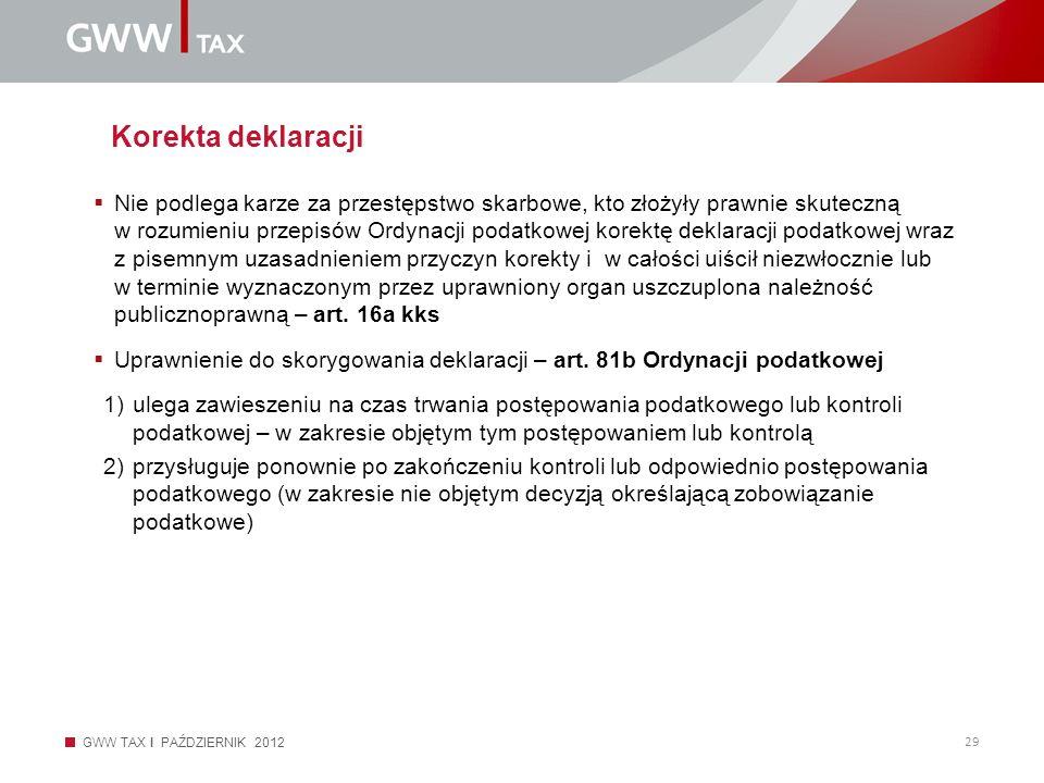 GWW TAX I PAŹDZIERNIK 2012 29 Korekta deklaracji Nie podlega karze za przestępstwo skarbowe, kto złożyły prawnie skuteczną w rozumieniu przepisów Ordy