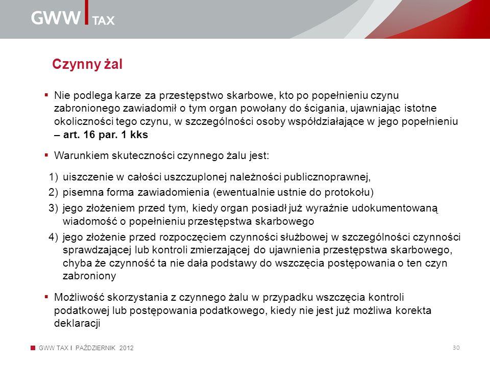 GWW TAX I PAŹDZIERNIK 2012 30 Czynny żal Nie podlega karze za przestępstwo skarbowe, kto po popełnieniu czynu zabronionego zawiadomił o tym organ powo