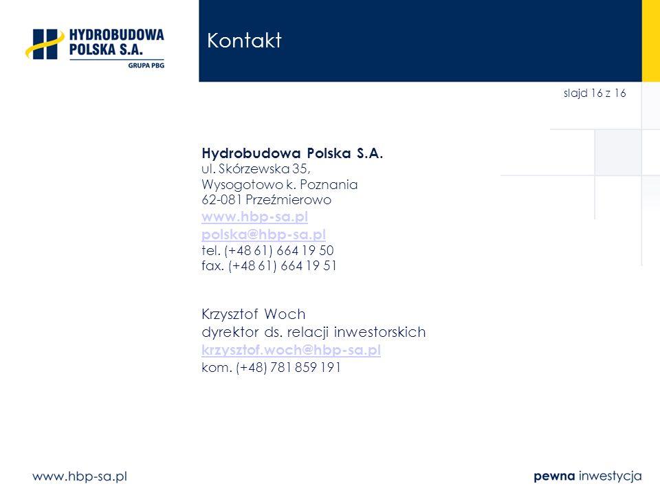 slajd 16 z 16 Kontakt Hydrobudowa Polska S.A. ul. Skórzewska 35, Wysogotowo k. Poznania 62-081 Przeźmierowo www.hbp-sa.pl polska@hbp-sa.pl tel. (+48 6