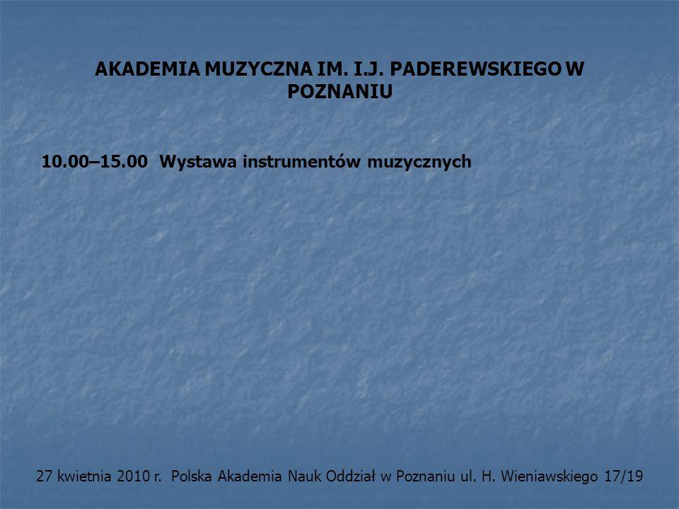 AKADEMIA MUZYCZNA IM. I.J. PADEREWSKIEGO W POZNANIU 10.00–15.00 Wystawa instrumentów muzycznych 27 kwietnia 2010 r. Polska Akademia Nauk Oddział w Poz