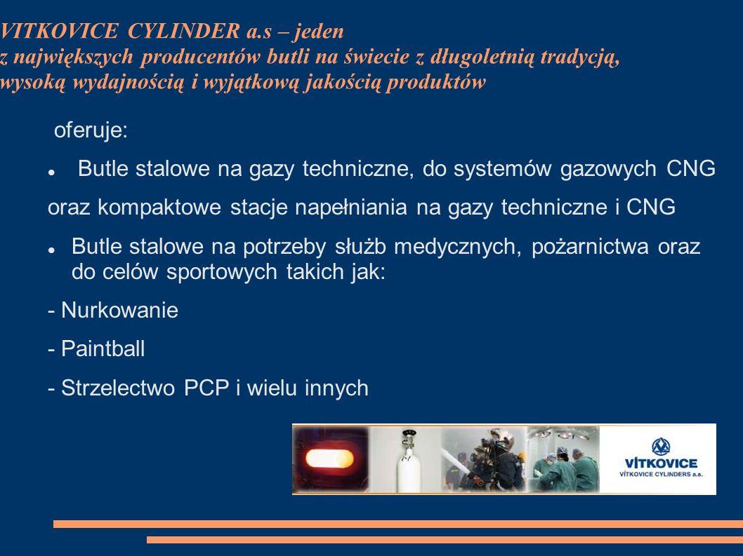 VITKOVICE CYLINDER a.s – jeden z największych producentów butli na świecie z długoletnią tradycją, wysoką wydajnością i wyjątkową jakością produktów oferuje: Butle stalowe na gazy techniczne, do systemów gazowych CNG oraz kompaktowe stacje napełniania na gazy techniczne i CNG Butle stalowe na potrzeby służb medycznych, pożarnictwa oraz do celów sportowych takich jak: - Nurkowanie - Paintball - Strzelectwo PCP i wielu innych