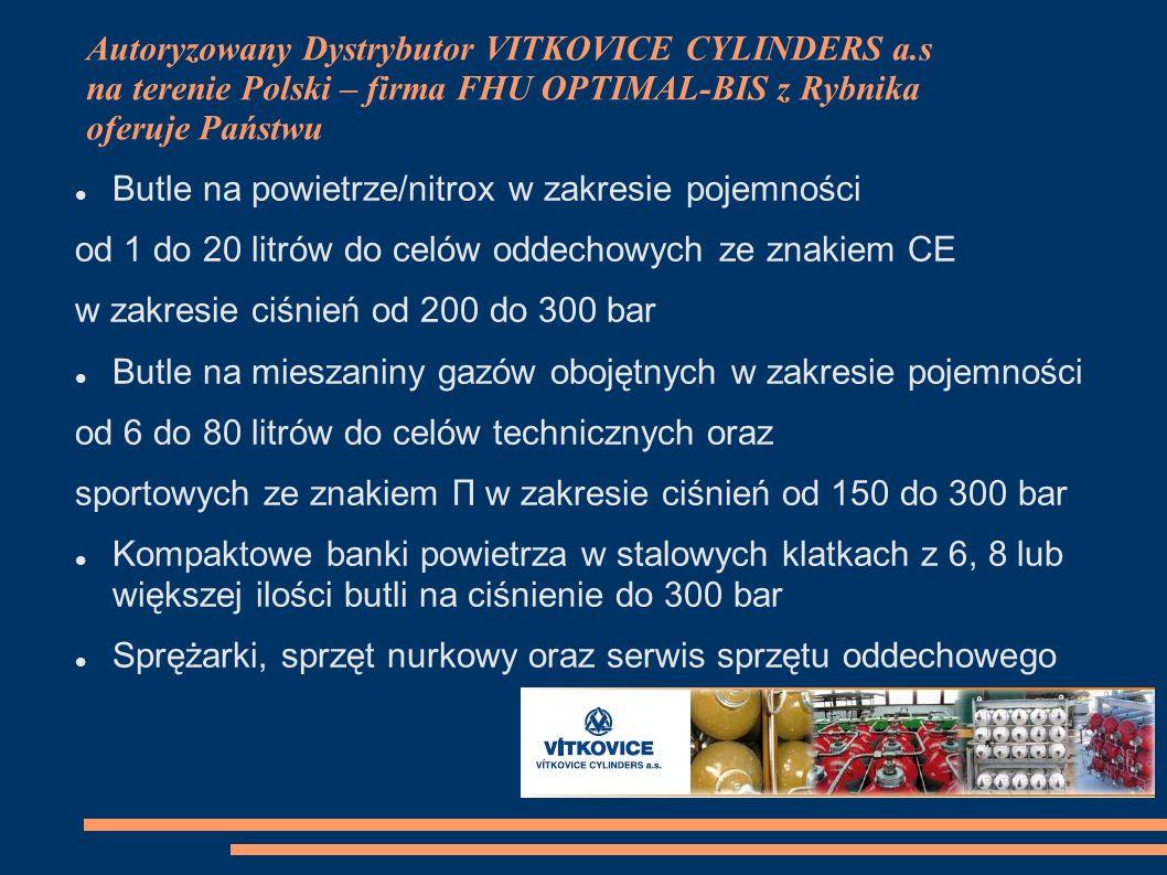 Autoryzowany Dystrybutor VITKOVICE CYLINDERS a.s na terenie Polski – firma FHU OPTIMAL-BIS z Rybnika oferuje Państwu Butle na powietrze/nitrox w zakresie pojemności od 1 do 20 litrów do celów oddechowych ze znakiem CE w zakresie ciśnień od 200 do 300 bar Butle na mieszaniny gazów obojętnych w zakresie pojemności od 6 do 80 litrów do celów technicznych oraz sportowych ze znakiem П w zakresie ciśnień od 150 do 300 bar Kompaktowe banki powietrza w stalowych klatkach z 6, 8 lub większej ilości butli na ciśnienie do 300 bar Sprężarki, sprzęt nurkowy oraz serwis sprzętu oddechowego