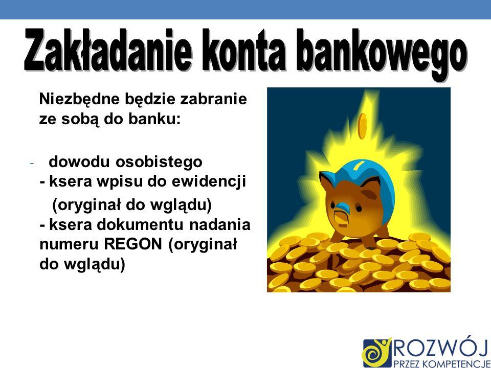 Niezbędne będzie zabranie ze sobą do banku: - dowodu osobistego - ksera wpisu do ewidencji (oryginał do wglądu) - ksera dokumentu nadania numeru REGON (oryginał do wglądu)